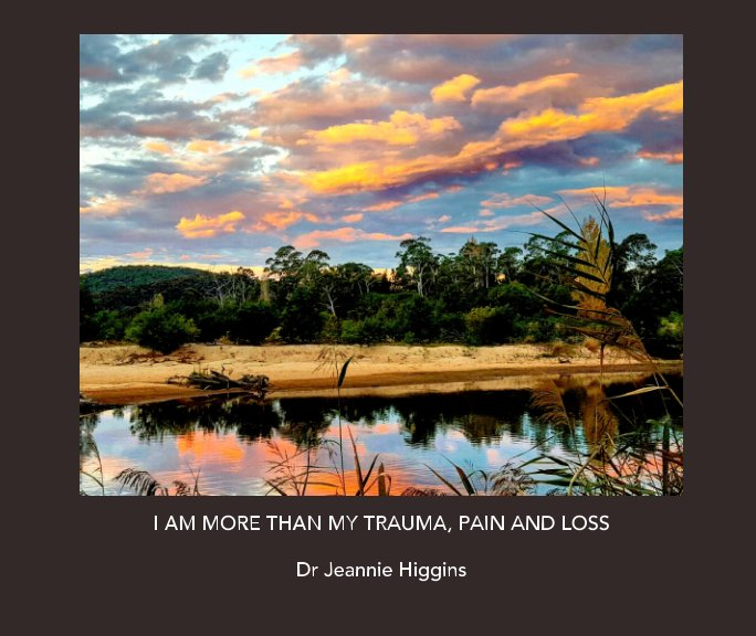 View I am more than my trauma, pain and loss. by Dr Jeannie Higgins