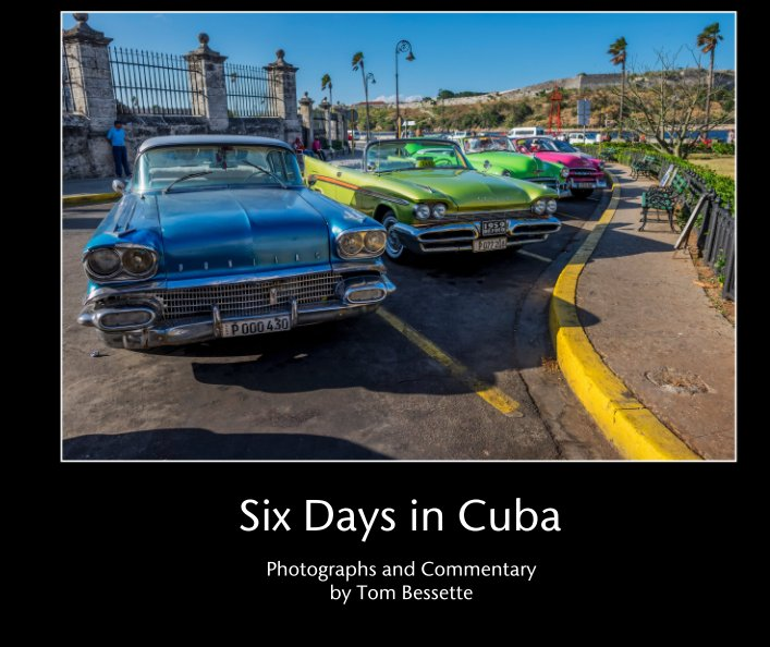 View Six Days in Cuba by Photographs and Commentary by Tom Bessette