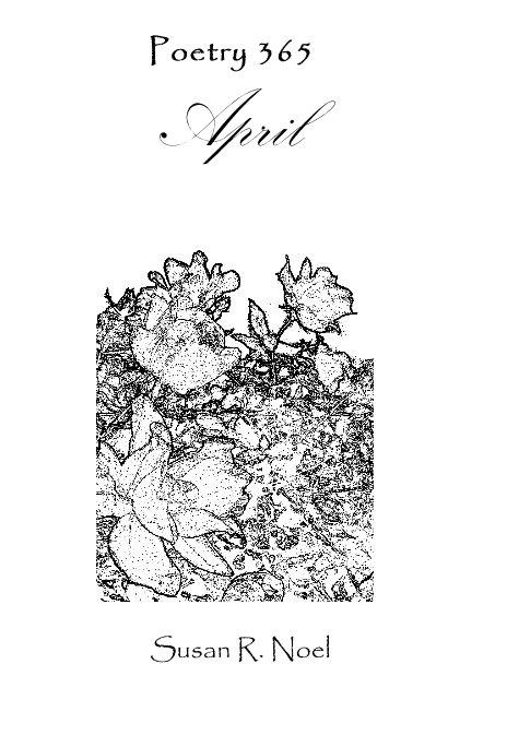 View Poetry 365 April by Susan R. Noel