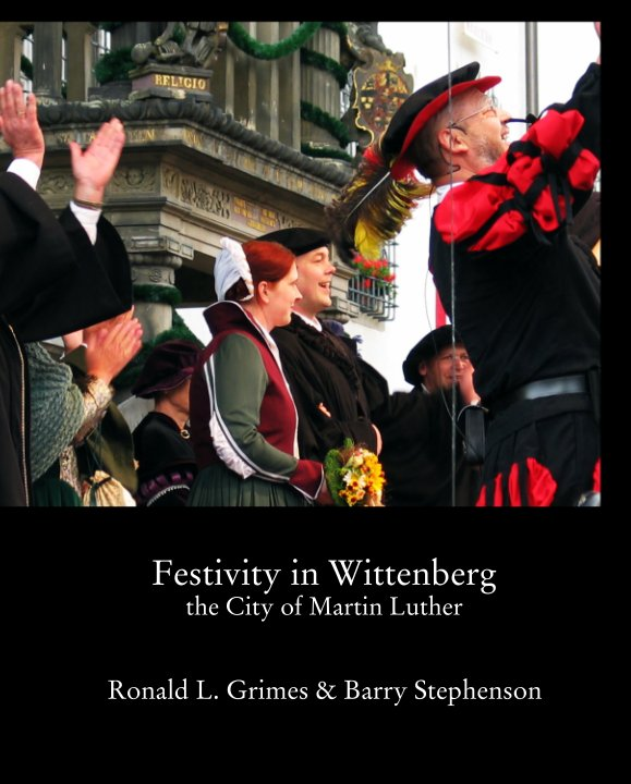View Festivity in Wittenberg the City of Martin Luther by Ronald L. Grimes & Barry Stephenson