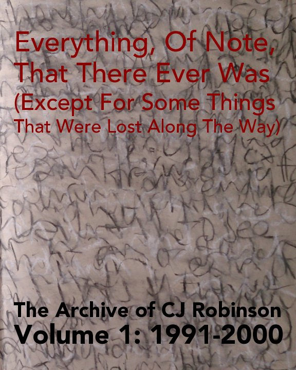 View Everything, Of Note, That There Ever Was (Except For Some Things That Were Lost Along The Way) by CJ Robinson