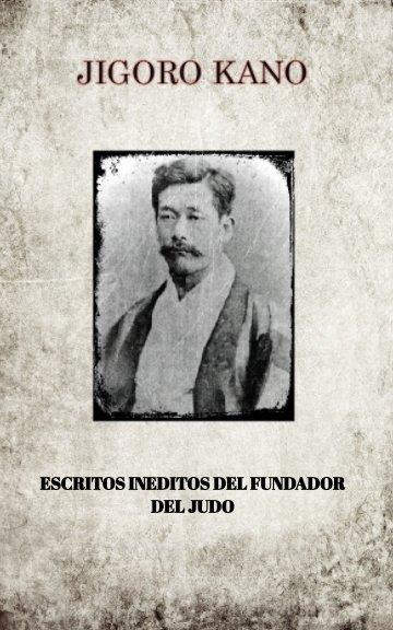Ver JIGORO KANO , ESCRITOS INEDITOS DEL FUNDADOR DEL JUDO por JIGORO KANO