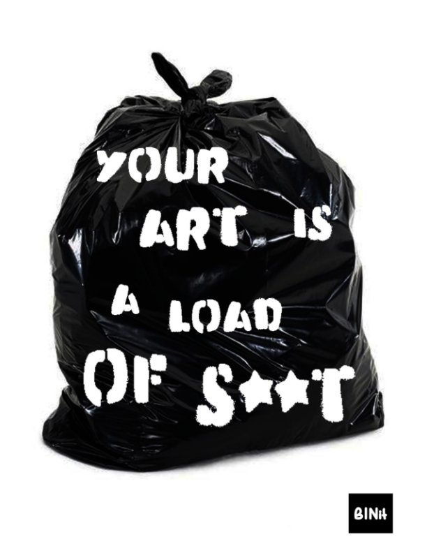View BINit  'YOUR ART IS A LOAD OF S**T' by Cowdinsky