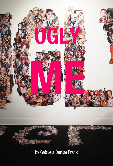 View UGLY ME by Gabriela Denise Frank