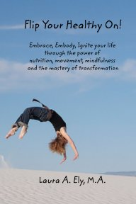 Flip Your Healthy On! Embrace, Embody, Ignite your life through the power of book cover