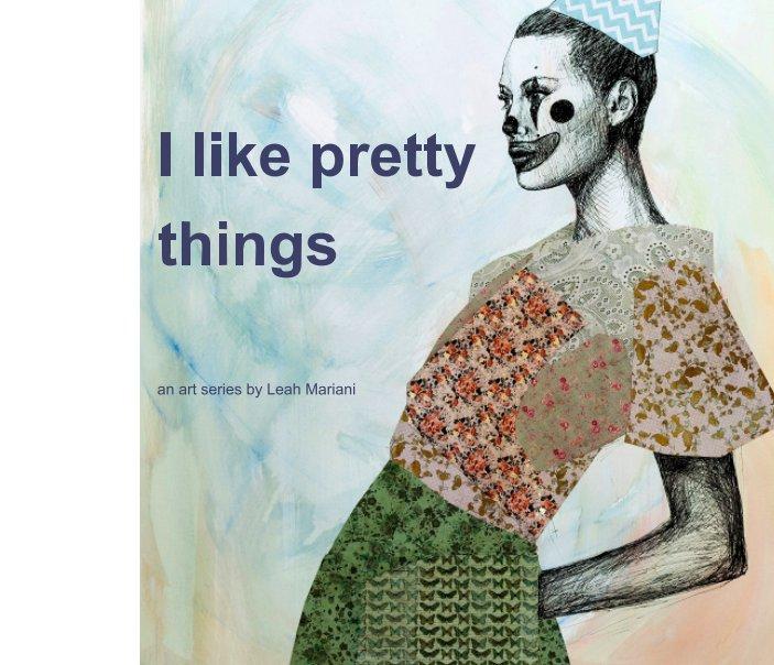 View I like pretty things by Leah M Mariani