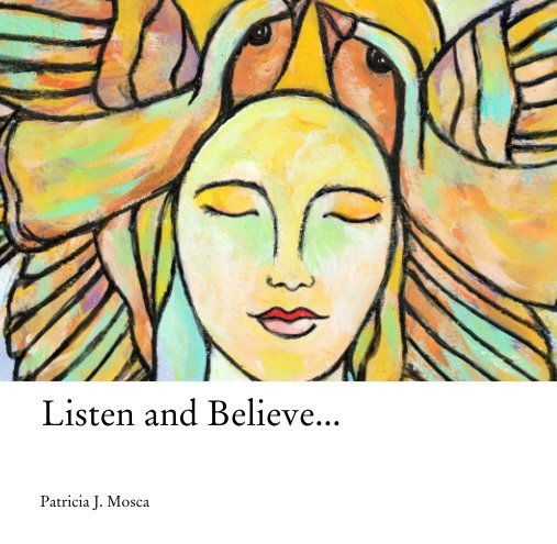 View Listen and Believe... by Patricia J. Mosca
