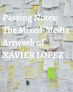 Passing Notes: The Mixed Media Artwork of Xavier Lopez Jr. book cover