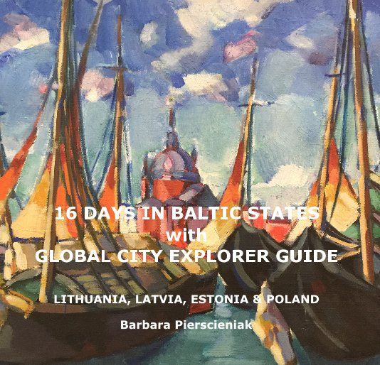 View 16 DAYS IN BALTIC STATES with GLOBAL CITY EXPLORER GUIDE by Barbara Pierscieniak