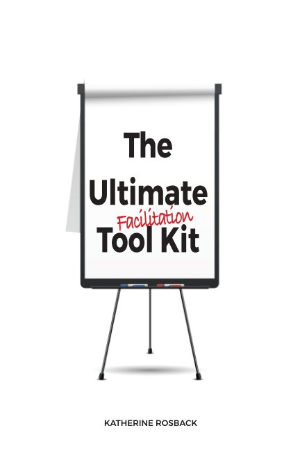 The Ultimate Facilitation Tool Kit by Katherine Rosback