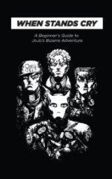 When Stands Cry: A Beginner's Guide to JoJo's Bizarre Adventure book cover