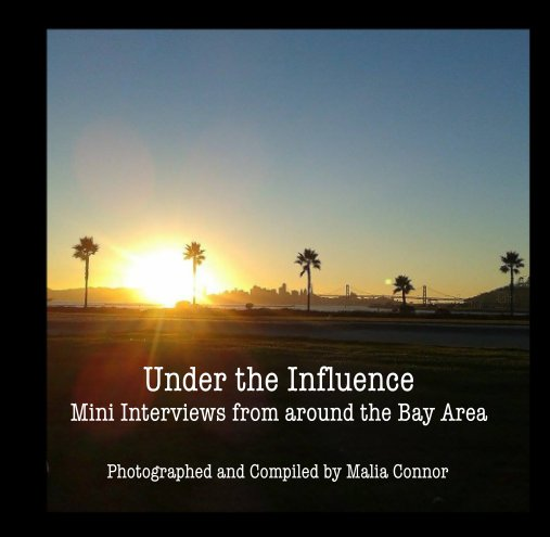 View Under the Influence Mini Interviews from around the Bay Area by Malia Connor