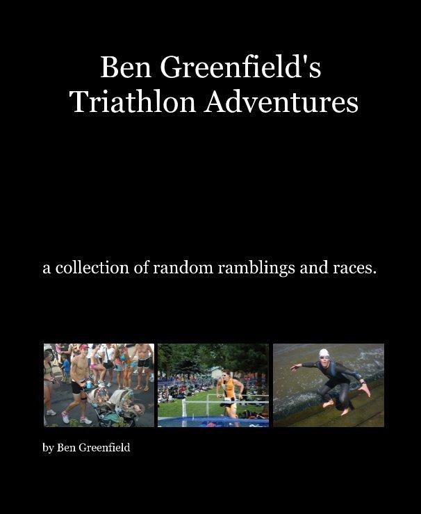 View Ben Greenfield's Triathlon Adventures by Ben Greenfield