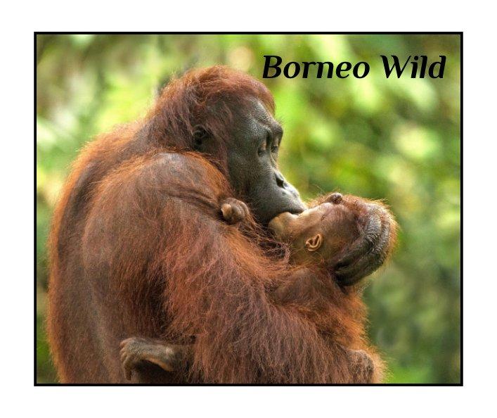 View BORNEO WILD by WILLIAM & BETH TETTERTON