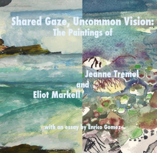 View Shared Gaze, Uncommon Vision: The Paintings of Jeanne Tremel and Eliot Markell by Jeanne Tremel
