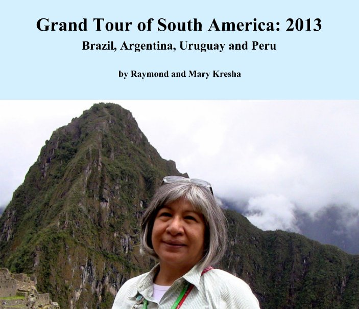 View Grand Tour of South America 2013 by Raymond Kresha