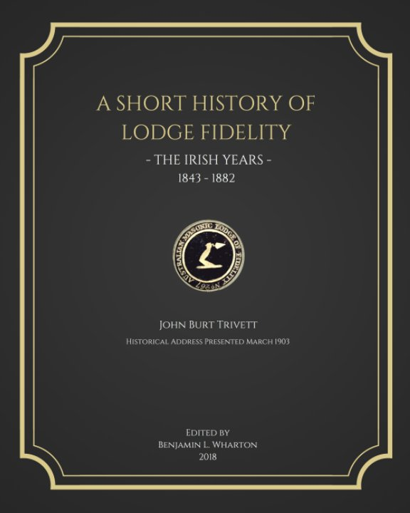View A Short History of Lodge Fidelity - The Irish Years - 1843-1882 by Benjamin L. Wharton