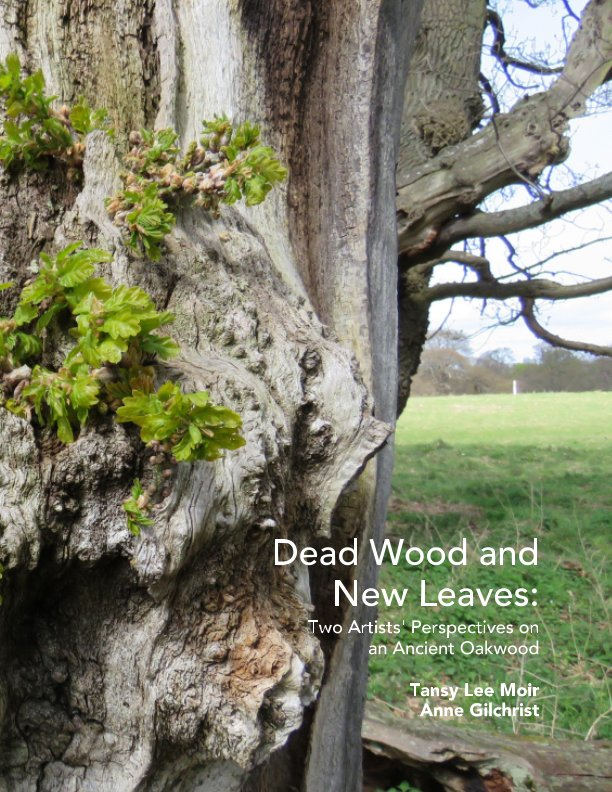 View Dead Wood and New Leaves:Two Artists' Perspectives on an Ancient Oakwood by Tansy Lee Moir, Anne Gilchrist