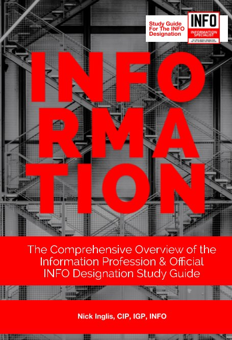 View INFORMATION: The Comprehensive Overview of the Information Profession and Official INFO Designation Study Guide by Nick Inglis, InfoBOK Team