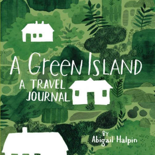 Bekijk A Green Island - A Travel Journal op Abigail Halpin