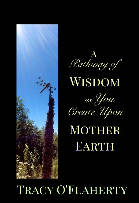 View A Pathway of Wisdom as You Create Upon Mother Earth by Tracy R. L. O'Flaherty