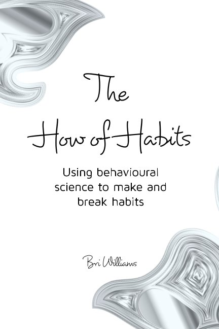 View The How of Habits Using behavioural science to make and break habits by Bri Williams