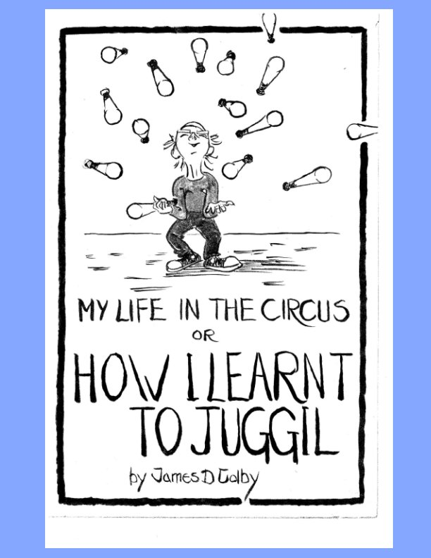 View My Life in the Circus or How I Learned to Juggil by James D Colby