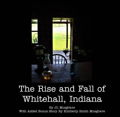 View The Rise and Fall of Whitehall, Indiana by JL Musgrave and K Musgrave