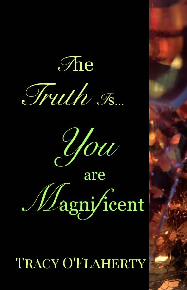 View The Truth Is, You Are Magnificent by Tracy R. L. O'Flaherty
