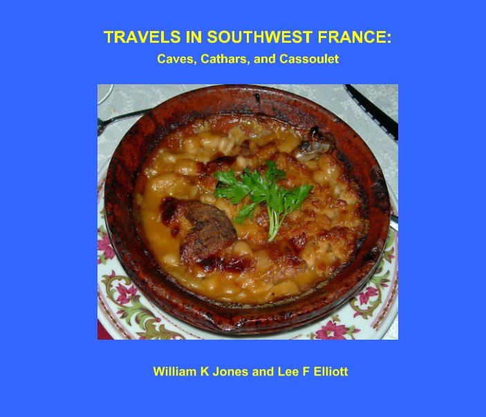 View Travels in Southwest France: Caves, Cathars, and Cassoulet by William K Jones, Lee F Elliott