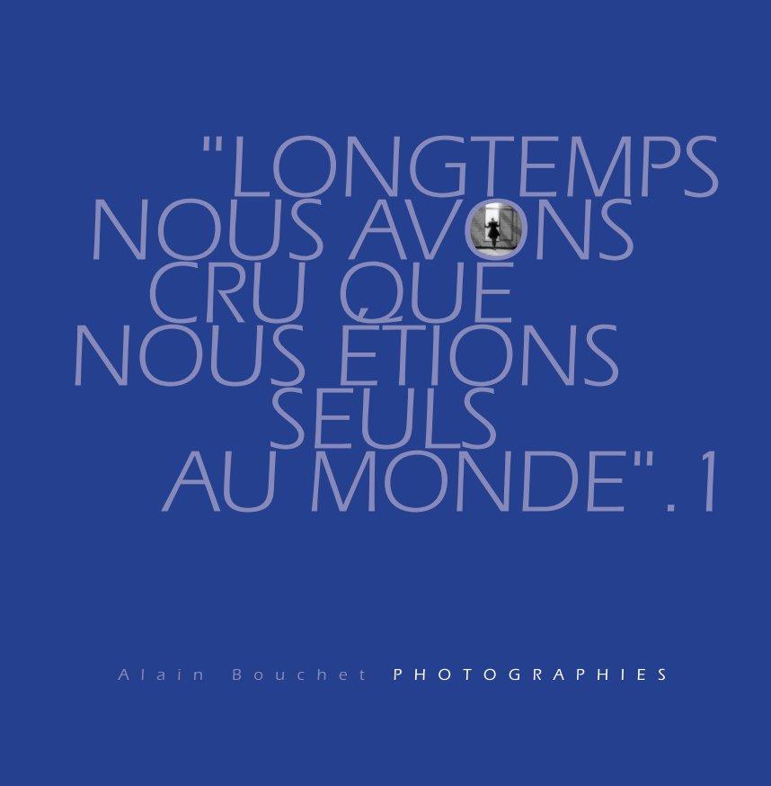 View Longtemps nous avons cru que nous étions seuls au monde by Alain Bouchet