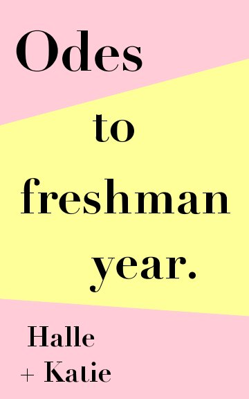 View Odes to Freshman Year by Katie M. + Halle B.