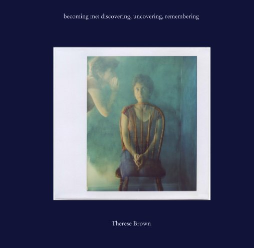 View becoming me: discovering, uncovering, remembering by Therese Brown