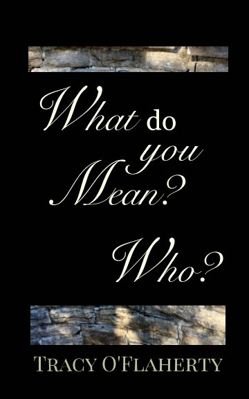View What Do You Mean? Who? by Tracy R. L. O'Flaherty
