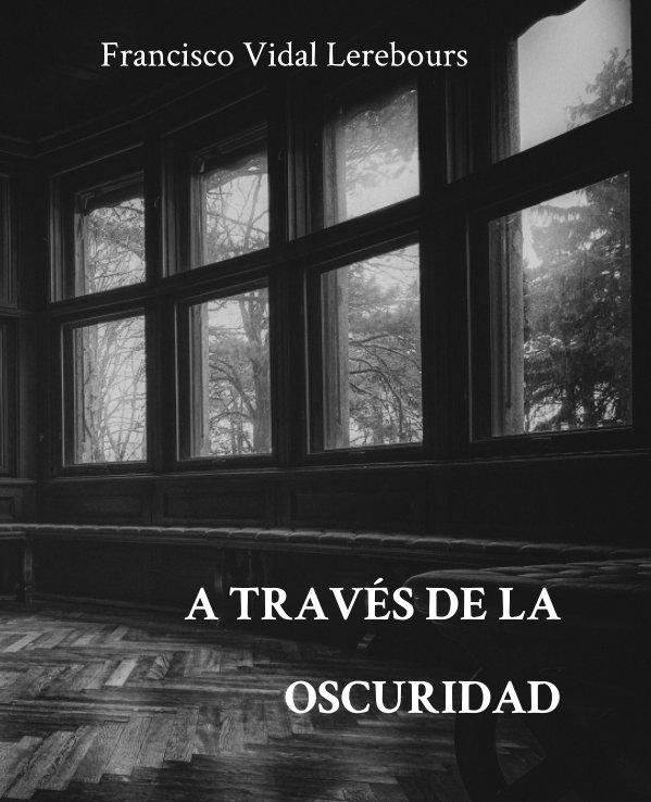 Visualizza A través de la oscuridad di Francisco Vidal Lerebours
