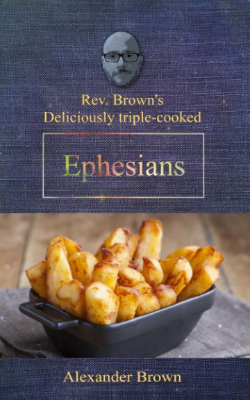 View Deliciously Triple Cooked EPHESIANS by Alexander Brown