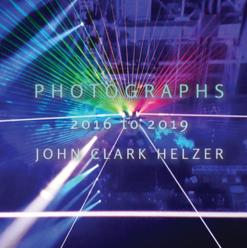 View Photographs 2016 to 2019 by John Clark Helzer