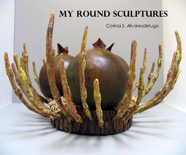 View MY ROUND SCULPTURES by Corina S. Alvarezdelugo