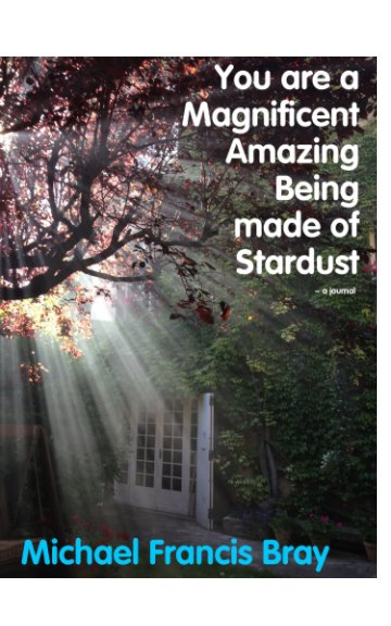 View You are a Magnificent Amazing Being made of Stardust ~ a journal by Michael Francis Bray