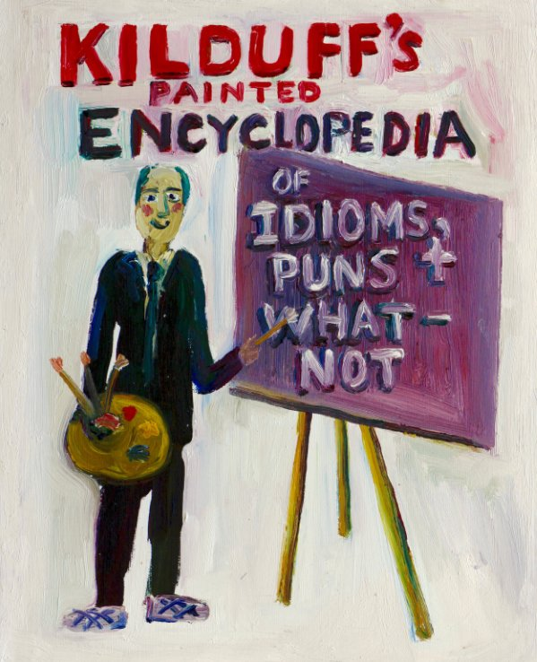 View Kilduff's Painted Encyclopedia of Idioms,Puns and Whatnot by John Kilduff