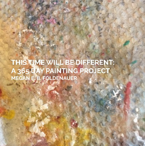 View This Time Will Be Different: A 365-Day Painting Project by Megan E. Foldenauer