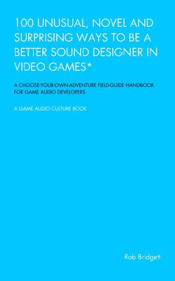 Ver 100 Unusual, Novel and Surprising Ways to be a Better Sound Designer in Video Games por Rob Bridgett