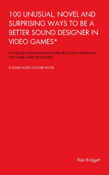 Ver 100 Unusual, Novel and Surprising Ways to be a Better Sound Designer in Video Games por Rob Bridgett