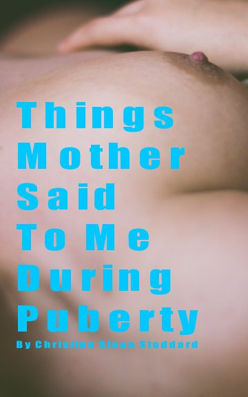 View Things Mother Said To Me During Puberty by Christine Sloan Stoddard