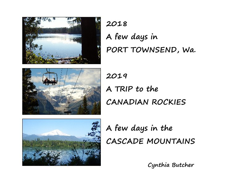 View 2018 A few days in PORT TOWNSEND, Wa. 2019 A TRIP to the CANADIAN ROCKIES A few days in the CASCADE MOUNTAINS by Cynthia Butcher