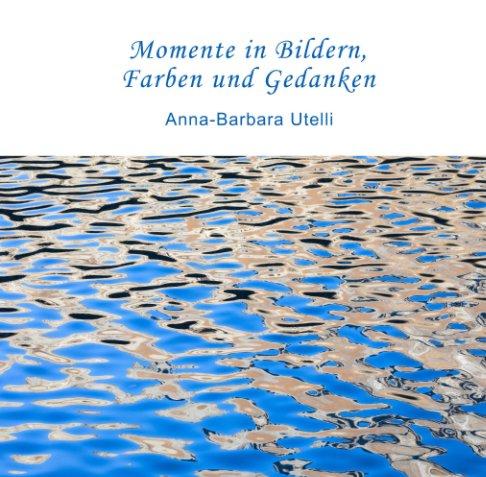 Momente in Bildern, Farben und Gedanken nach Anna-Barbara Utelli anzeigen