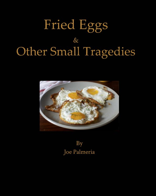 View Fried Eggs and Other Small Tragedies by Joe Palmeria
