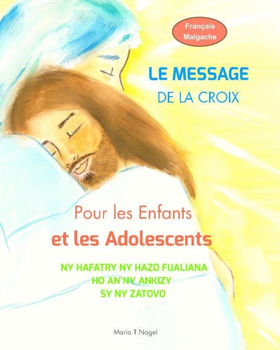 View FRANÇAIS/MALGACHE - Le Message de la Croix pour les Enfants et les Adolescents by Maria T. Nagel