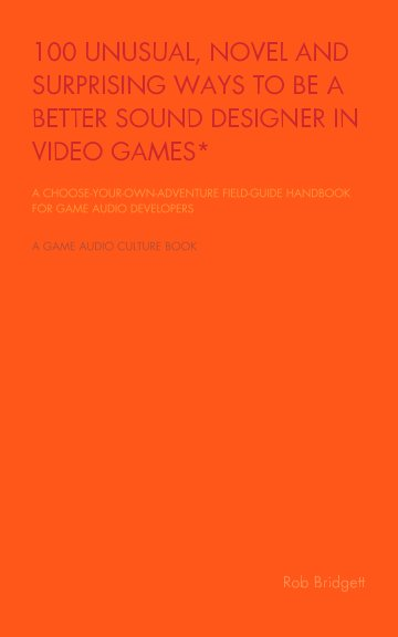 View 100 Unusual, Novel and Surprising Ways to be a Better Sound Designer in Video Games by Rob Bridgett