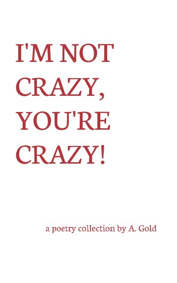 View I'm Not Crazy, You're Crazy! by A. Gold